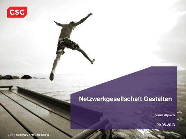 CSC Proprietary and Confidential Forum Alpach 29.08.2013 Netzwerkgesellschaft Gestalten