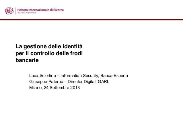 La gestione delle identità per il controllo delle frodi bancarie Luca Sciortino – Information Security, Banca Esperia Gius...