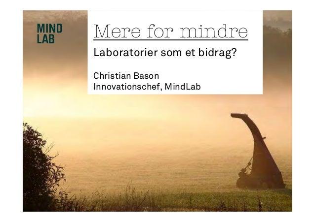 Mere for mindreLaboratorier som et bidrag?Christian BasonInnovationschef, MindLab