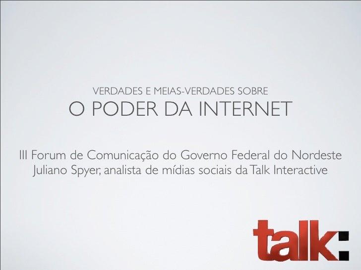 VERDADES E MEIAS-VERDADES SOBRE           O PODER DA INTERNET  III Forum de Comunicação do Governo Federal do Nordeste    ...