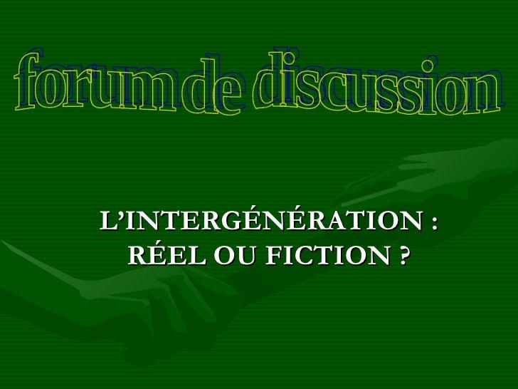L'INTERGÉNÉRATION: RÉEL OU FICTION ? forum de discussion