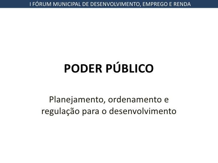 I FÓRUM MUNICIPAL DE DESENVOLVIMENTO, EMPREGO E RENDA           PODER PÚBLICO     Planejamento, ordenamento e   regulação ...