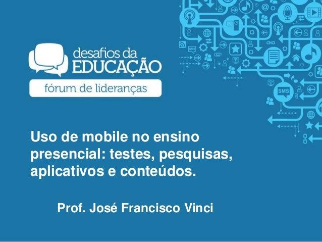 Uso de mobile no ensino presencial: testes, pesquisas, aplicativos e conteúdos. Prof. José Francisco Vinci
