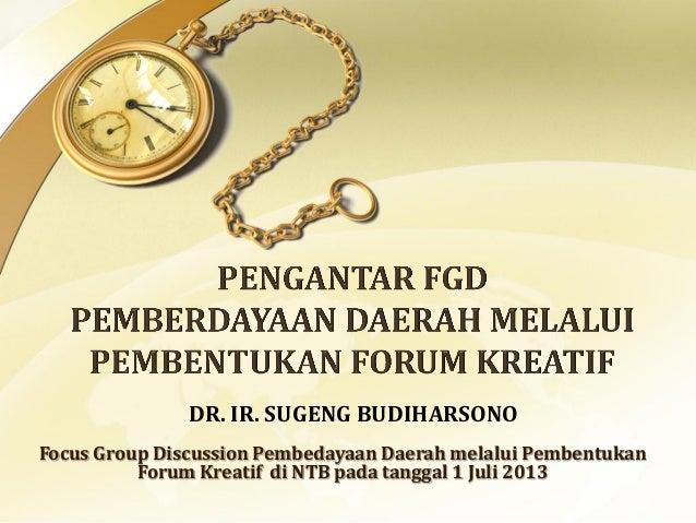 Focus Group Discussion Pembedayaan Daerah melalui Pembentukan Forum Kreatif di NTB pada tanggal 1 Juli 2013 DR. IR. SUGENG...
