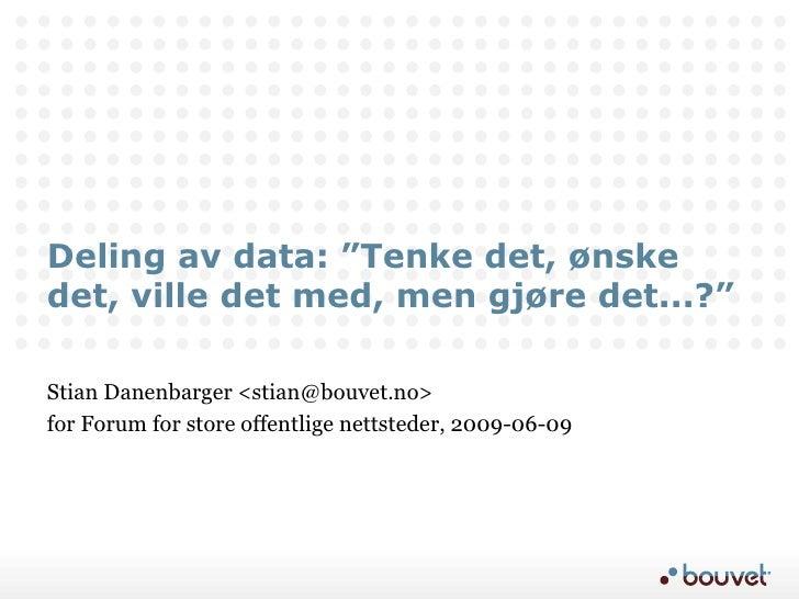 """Deling av data: """"Tenke det, ønske det, ville det med, men gjøre det...?"""" Stian Danenbarger <stian@bouvet.no> for Forum for..."""