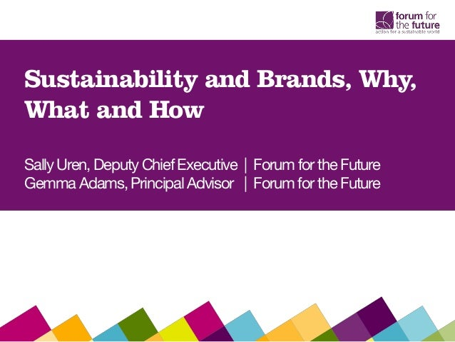Sustainability and Brands, Why,    What and How    Sally Uren, Deputy Chief Executive | Forum for the Future    Gemma Adam...