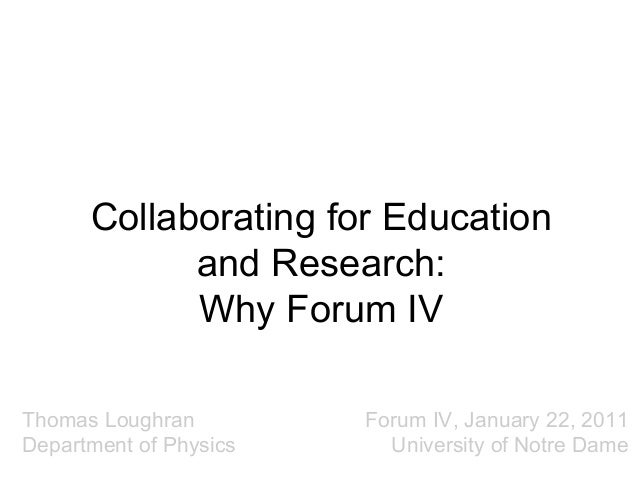 Collaborating for Education and Research: Why Forum IV Thomas Loughran Department of Physics  Forum IV, January 22, 2011 U...