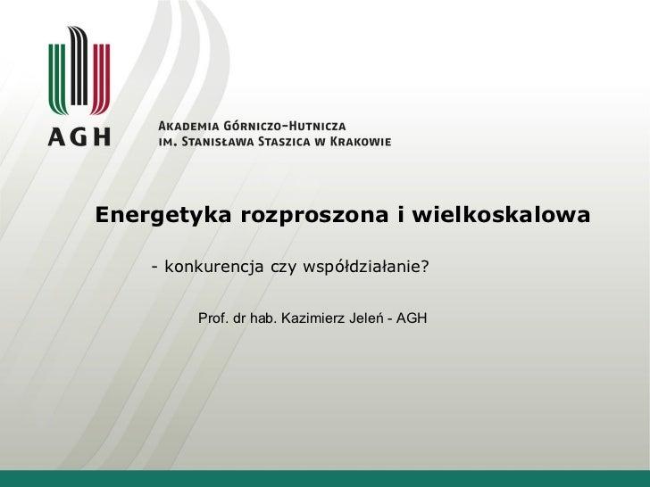 Energetyka rozproszona i wielkoskalowa - konkurencja czy współdziałanie?  Prof. dr hab. Kazimierz Jeleń - AGH