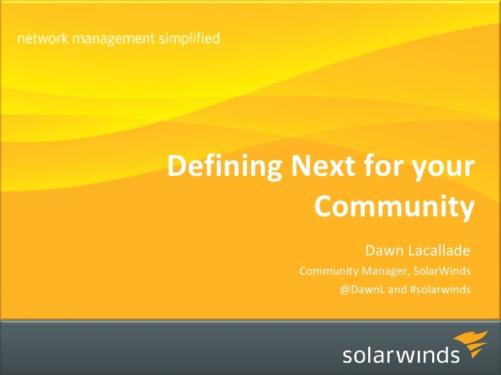 Defining Next for your Community Dawn Lacallade Community Manager, SolarWinds @DawnL and #solarwinds