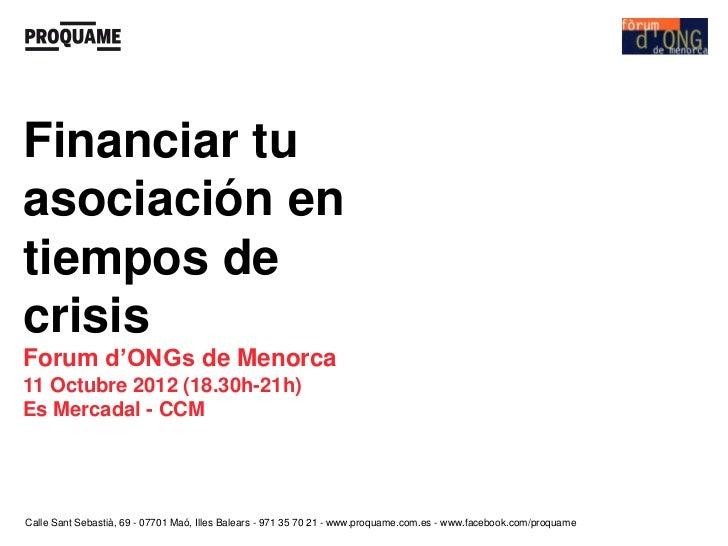 Financiar tuasociación entiempos decrisisForum d'ONGs de Menorca11 Octubre 2012 (18.30h-21h)Es Mercadal - CCMCalle Sant Se...