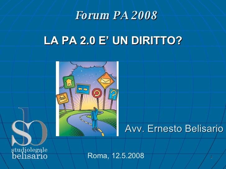Forum PA 2008 <ul><ul><li>Avv. Ernesto Belisario </li></ul></ul>Roma, 12.5.2008 LA PA 2.0 E' UN DIRITTO?