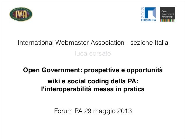 International Webmaster Association - sezione ItaliaOpen Government: prospettive e opportunitàForum PA 29 maggio 2013luca ...