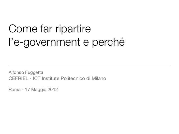 Come far ripartirel'e-government e perchéAlfonso FuggettaCEFRIEL - ICT Institute Politecnico di MilanoRoma - 17 Maggio 2012