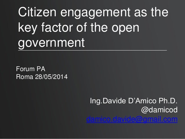 Citizen engagement as the key factor of the open government Forum PA Roma 28/05/2014 Ing.Davide D'Amico Ph.D. @damicod dam...