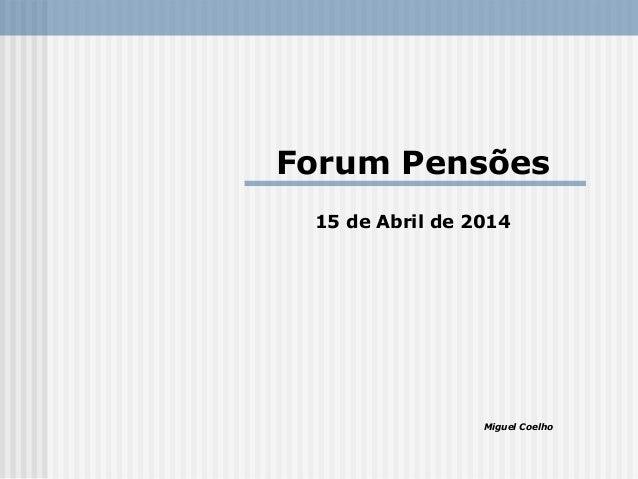 Forum Pensões 15 de Abril de 2014 Miguel Coelho