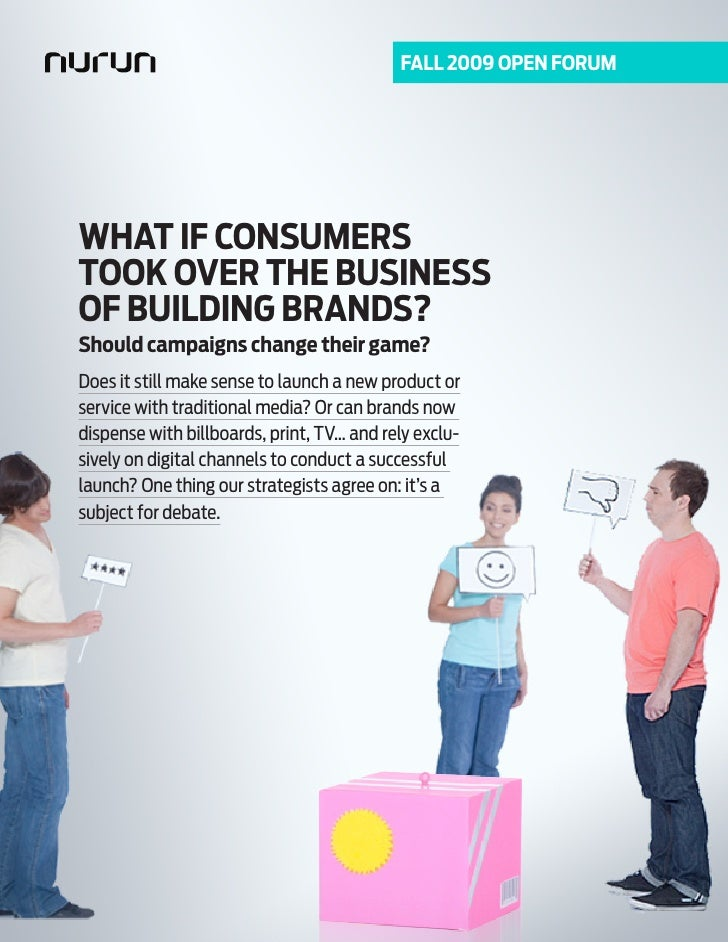FALL 2009 Open FOrum     WHAT IF COnSumerS TOOK OVer THe BuSIneSS OF BuILDInG BrAnDS? Should campaigns change their game? ...