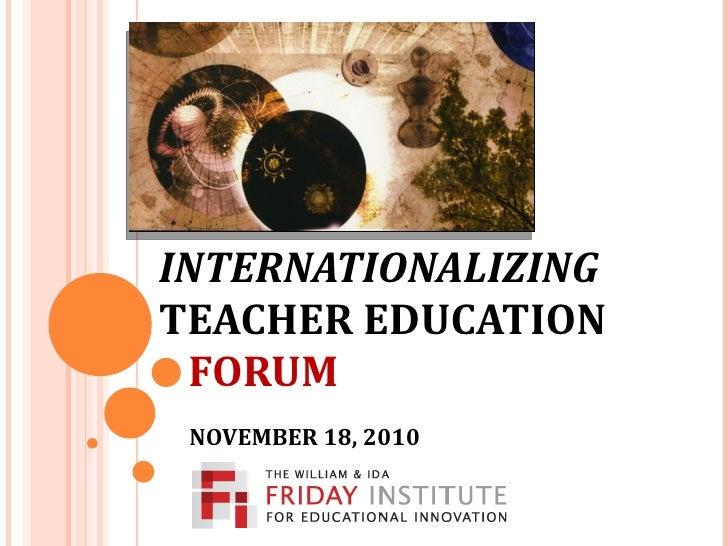 INTERNATIONALIZING   TEACHER EDUCATION   FORUM   NOVEMBER 18, 2010