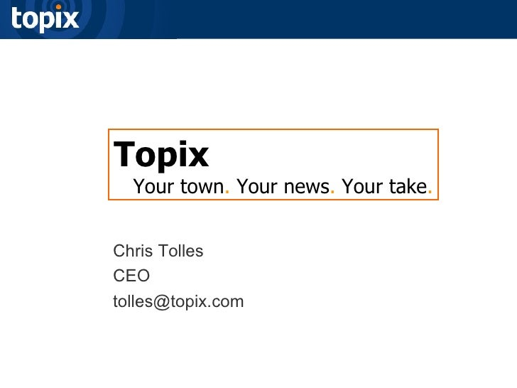 Topix Your town .  Your news .  Your take . Chris Tolles CEO [email_address]