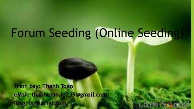 Forum Seeding (Online Seeding)Trình bày: Thanh ToàneMail: thanhtoan.le239@gmail.comBlog: lamsocial.com