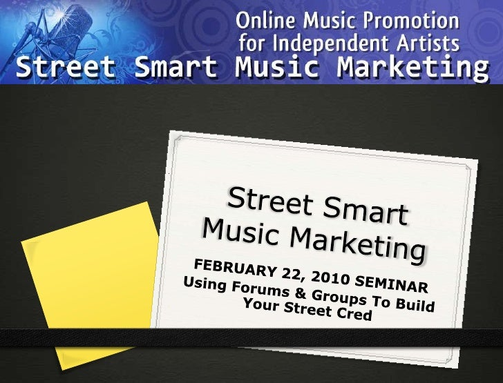 Street Smart Music Marketing<br />FEBRUARY 22, 2010 SEMINAR<br />Using Forums & Groups To Build Your Street Cred<br />