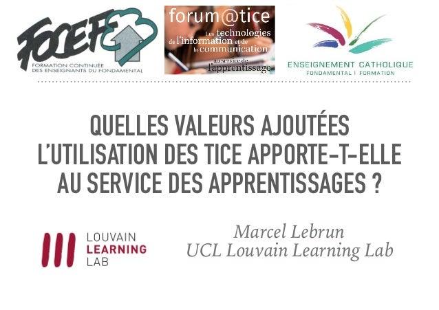 QUELLES VALEURS AJOUTÉES L'UTILISATION DES TICE APPORTE-T-ELLE AU SERVICE DES APPRENTISSAGES ? Marcel Lebrun UCL Louvain L...