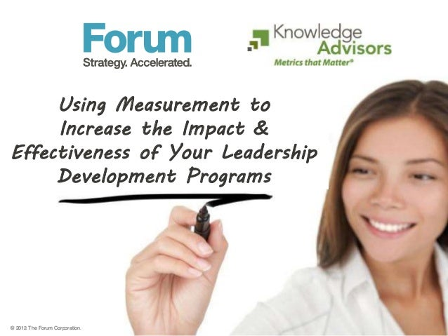 © 2013 The Forum Corporation. Using Measurement to Increase the Impact & Effectiveness of Your Leadership Development Prog...