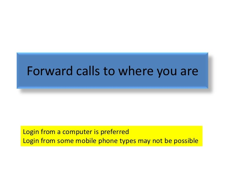 Forward calls to where you areLogin from a computer is preferredLogin from some mobile phone types may not be possible