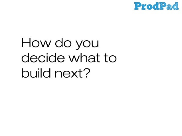 How do you decide what to build next?