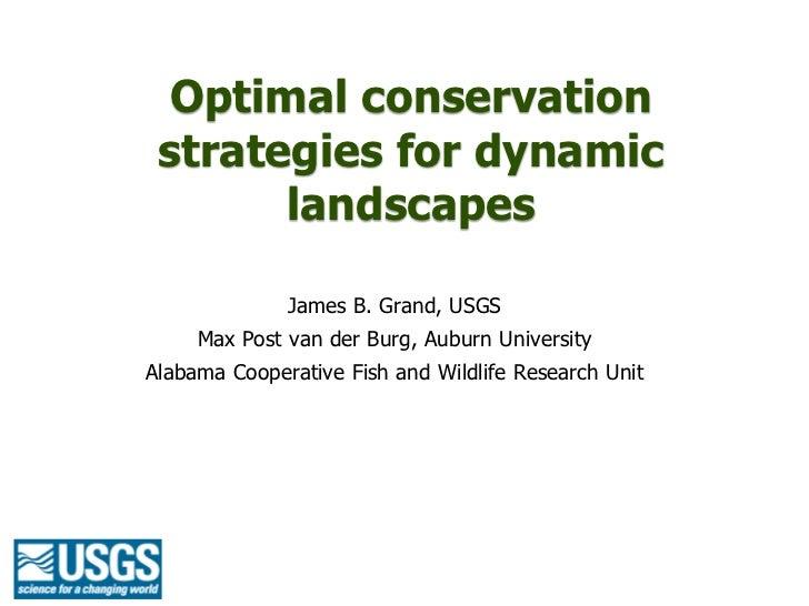 Optimal conservation strategies for dynamic       landscapes              James B. Grand, USGS     Max Post van der Burg, ...
