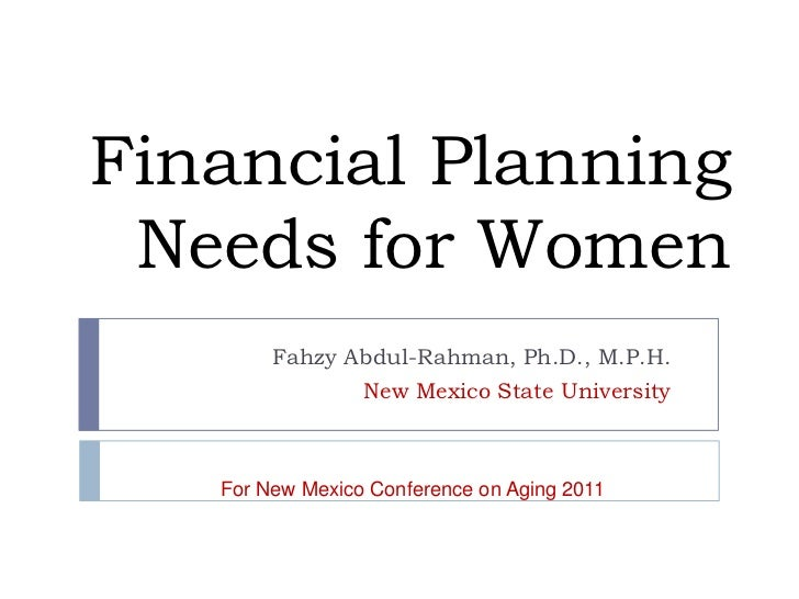 Financial Planning Needs for Women        Fahzy Abdul-Rahman, Ph.D., M.P.H.               New Mexico State University   Fo...