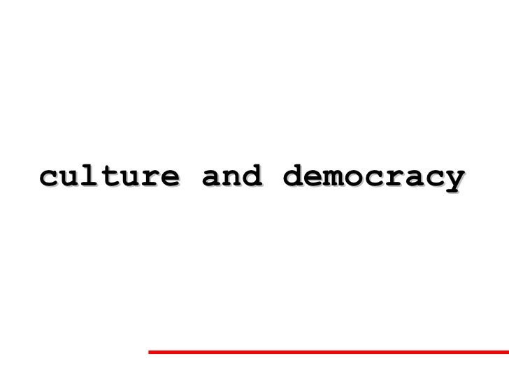 culture democracy Democracy is more than merely voting in elections culture is more than the arts and media the democratic attitude is the spirit of dialogue and compromise, the ability and willingness to work with the other side, not work against them.