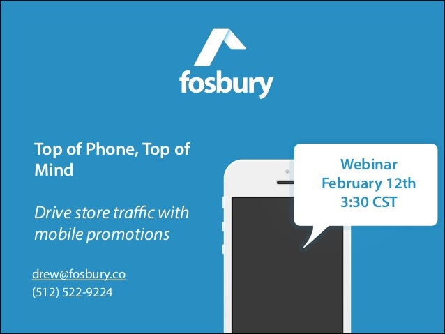 Top of Phone, Top of Mind !  Drive store traffic with mobile promotions drew@fosbury.co (512) 522-9224  Webinar February 12t...