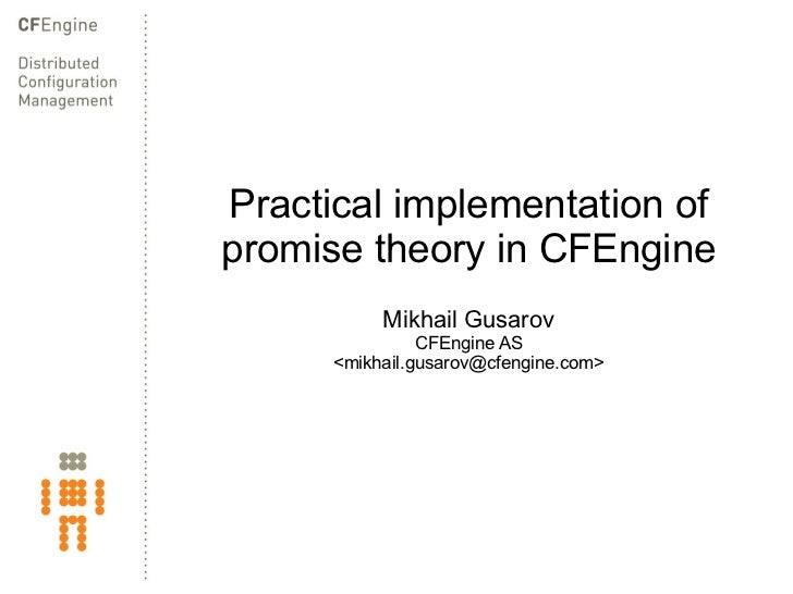 Practical implementation of promise theory in CFEngine Mikhail Gusarov CFEngine AS <mikhail.gusarov@cfengine.com>