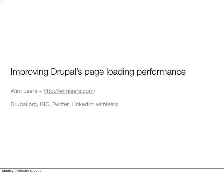 Improving Drupal's page loading performance       Wim Leers ~ http://wimleers.com/       Drupal.org, IRC, Twitter, LinkedI...