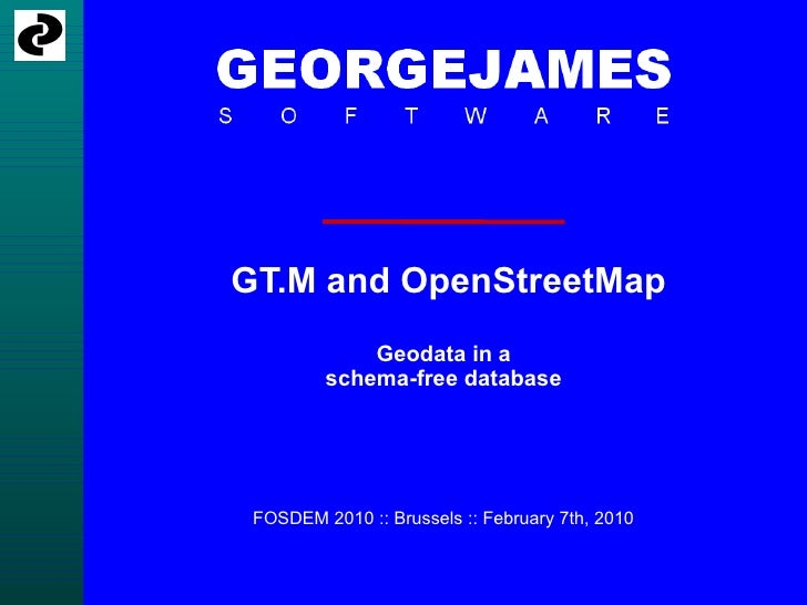 GT.M and OpenStreetMap Geodata in a schema-free database FOSDEM 2010 :: Brussels :: February 7th, 2010