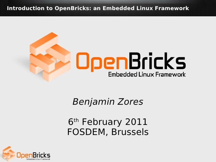 Introduction to OpenBricks: an Embedded Linux Framework                   Benjamin Zores                  6th February 201...