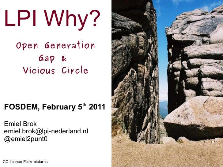 LPI Why? Open Generation Gap &  Vicious Circle FOSDEM, February 5 th  2011 Emiel Brok [email_address] @emiel2punt0 CC-lice...