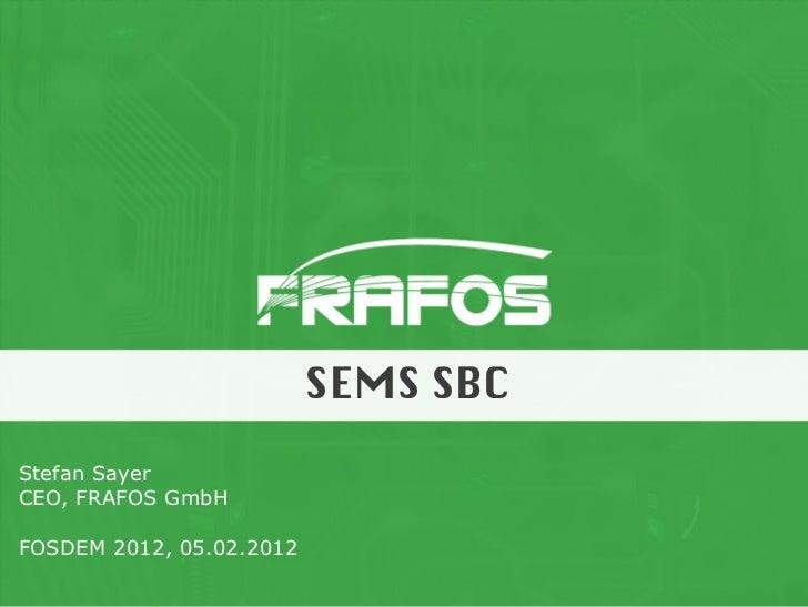 SEMS SBCStefan SayerCEO, FRAFOS GmbHFOSDEM 2012, 05.02.2012