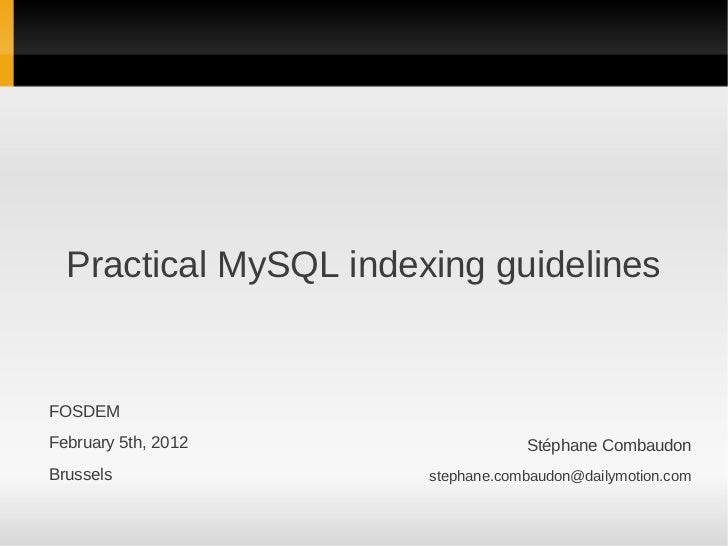 Practical MySQL indexing guidelinesFOSDEMFebruary 5th, 2012                 Stéphane CombaudonBrussels               steph...