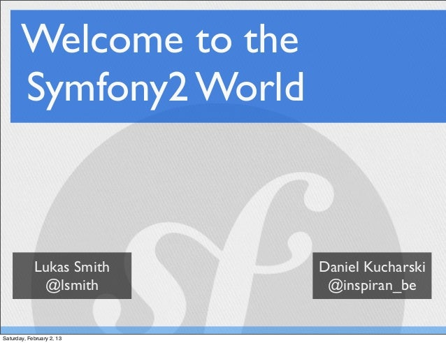 Welcome to the       Symfony2 World            Lukas Smith    Daniel Kucharski             @lsmith        @inspiran_beSatu...