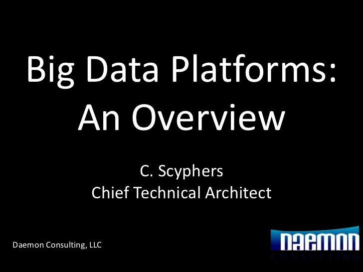 Big Data Platforms:      An Overview                          C. Scyphers                   Chief Technical ArchitectDaemo...