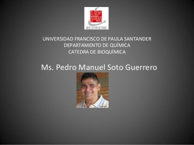 UNIVERSIDAD FRANCISCO DE PAULA SANTANDER DEPARTAMENTO DE QUÍMICA CATEDRA DE BIOQUÍMICA Ms. Pedro Manuel Soto Guerrero