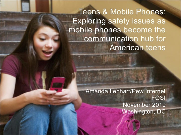 Teens & Mobile Phones: Exploring safety issues as mobile phones become the  communication hub for American teens Amanda Le...