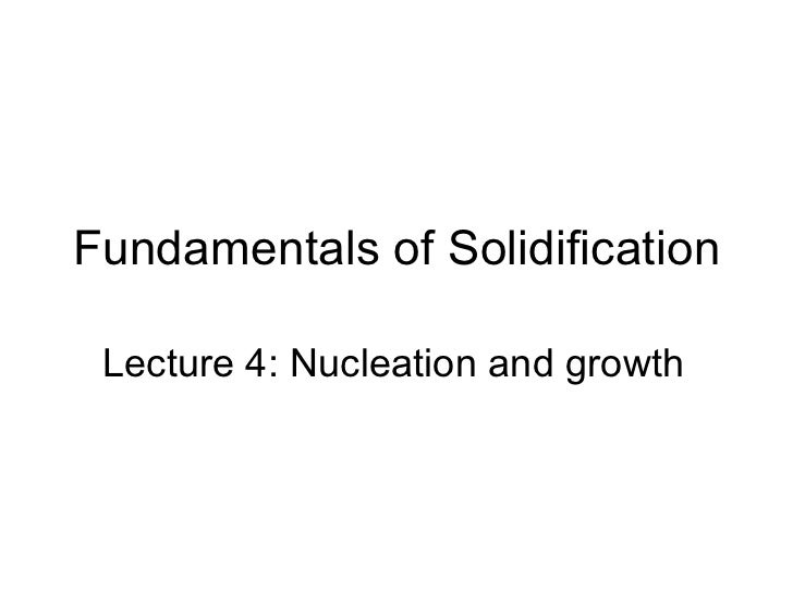 Fundamentals of Solidification Lecture 4: Nucleation and growth