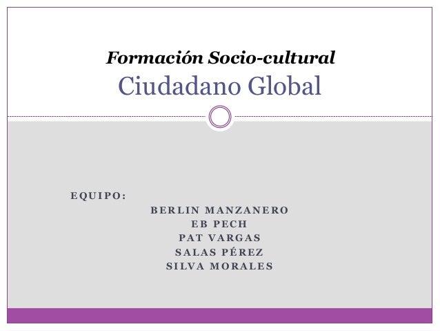 Formación Socio-cultural  Ciudadano Global  EQUIPO:  BERLIN MANZANERO  EB PECH  PAT VARGAS  SALAS PÉREZ  SILVA MORALES