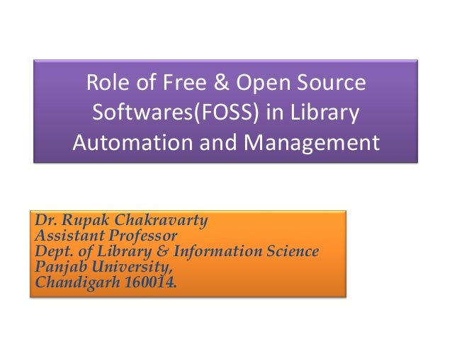Role of Free & Open Source Softwares(FOSS) in Library Automation and Management Dr. Rupak Chakravarty Assistant Professor ...