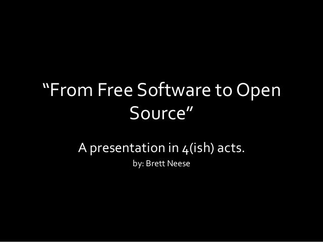 """""""From Free Software to Open Source"""" A presentation in 4(ish) acts. by: Brett Neese"""