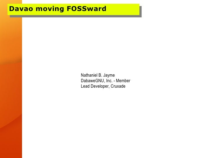 Davao moving FOSSward                    Nathaniel B. Jayme                DabaweGNU, Inc. - Member                Lead De...