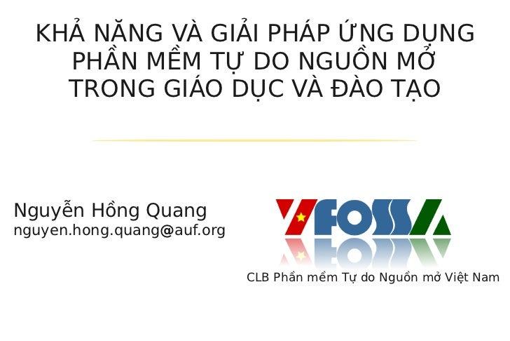 KHẢ NĂNG VÀ GIẢI PHÁP ỨNG DỤNG    PHẦN MỀM TỰ DO NGUỒN MỞ    TRONG GIÁO DỤC VÀ ĐÀO TẠONguyễn Hồng Quangnguyen.hong.quang@a...