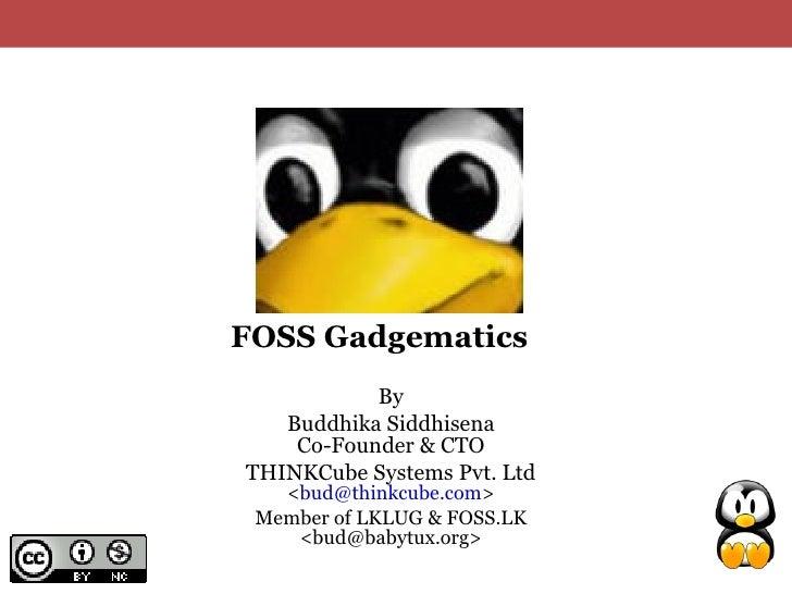 FOSS Gadgematics            By    Buddhika Siddhisena     Co-Founder & CTO THINKCube Systems Pvt. Ltd    <bud@thinkcube.co...